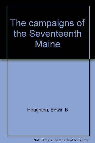 The campaigns of the Seventeenth Maine: Houghton, Edwin B
