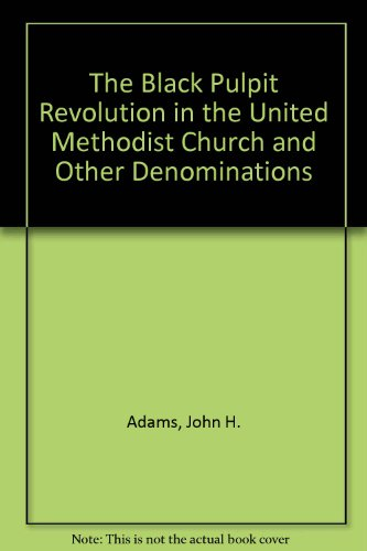 The Black Pulpit Revolution in the United Methodist Church and Other Denominations: John H. Adams