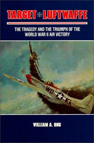 Target Luftwaffe: The Tragedy and the Triumph of World War II Air Victory: William A. Ong