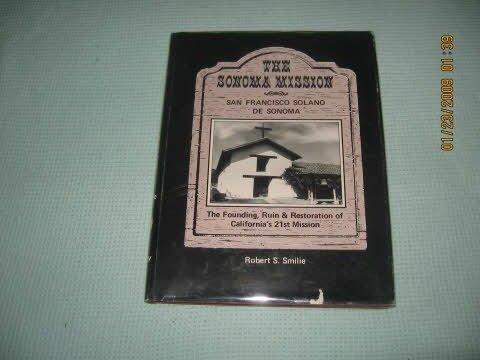 The Sonoma Mission San Francisco Solano De Sonoma: the Founding, Ruin and Restoration of California...