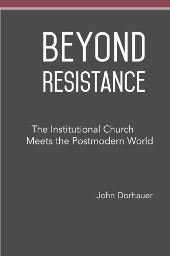Beyond Resistance: The Institutional Church Meets the Postmodern World: John Dorhauer