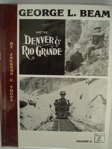 George L. Beam and the Denver & Rio Grande: Volume II: Thode, Jackson C.