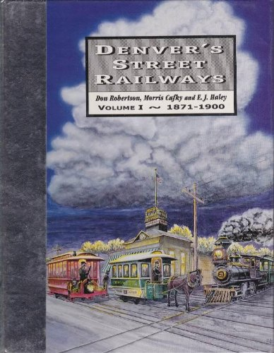 DENVER'S STREET RAILWAYS: VOLUME I ~ 1871-1900, NOT AN AUTOMOBILE IN SIGHT: Robertson, Don, ...