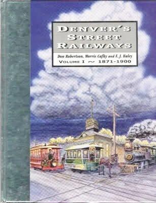 Denver's Street Railways, Volume I 1871-1900: Robertson, Don;Cafky, Morris;Haley, E. J.