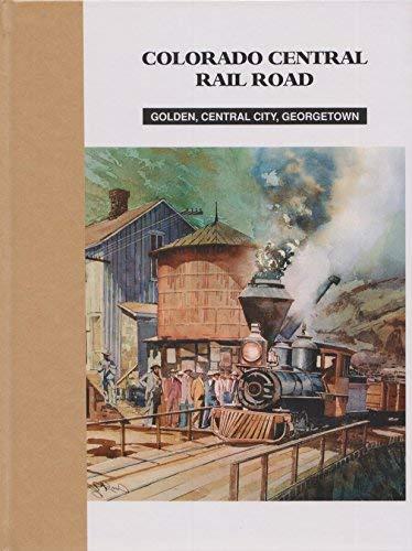 Colorado Central Rail Road. Golden, Central City,: Dan Abbott; Dell