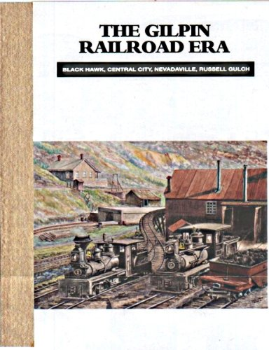 The Gilpin Railroad Era: Black Hawk, Central City, Nevadaville, Russell Gulch: Abbott, Dan and Dell...