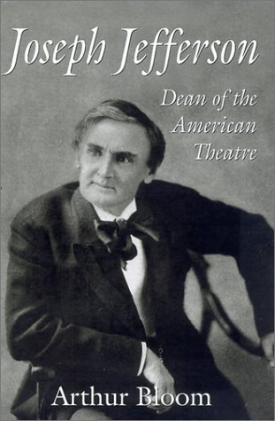 JOSEPH JEFFERSON Dean of the American Theatre: Bloom, Arthur