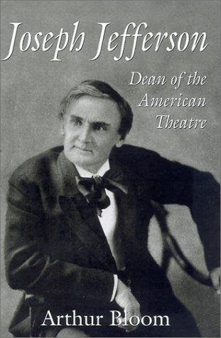 Joseph Jefferson: Dean of the American Theatre: Bloom, Arthur W.