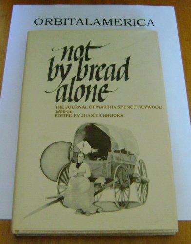 Not by Bread Alone: The Journal of Martha Spence Haywood, 1850-56: Brooks, Juanita; Heywood, Martha...