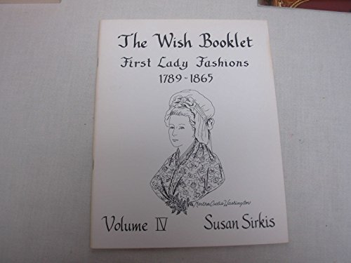 9780913786048: The Wish Booklet: First Ladies Fashions 1789-1865 (Volume IV)