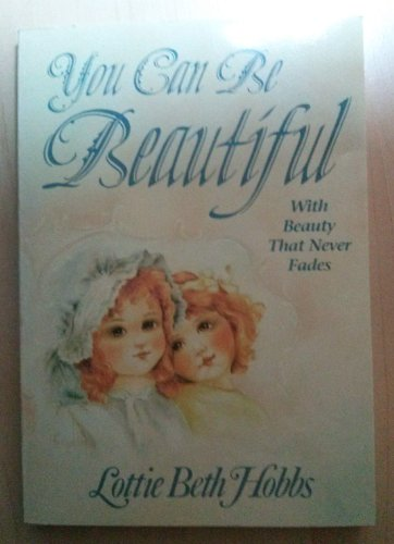 You Can Be Beautiful: With Beauty That Never Fades (0913838012) by Lottie Beth Hobbs