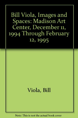 9780913883211: Bill Viola, Images and Spaces: Madison Art Center, December 11, 1994 Through February 12, 1995