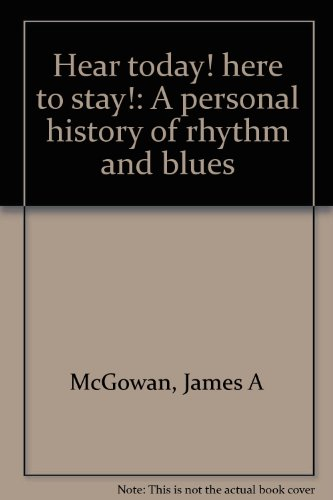 Hear today! here to stay!: A personal history of rhythm and blues: McGowan, James A