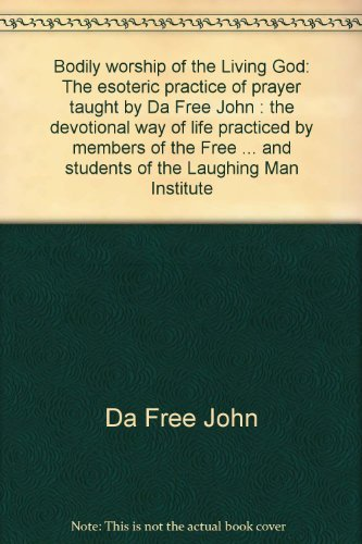 9780913922521: Bodily worship of the Living God: The esoteric practice of prayer taught by Da Free John : the devotional way of life practiced by members of the Free ... and students of the Laughing Man Institute