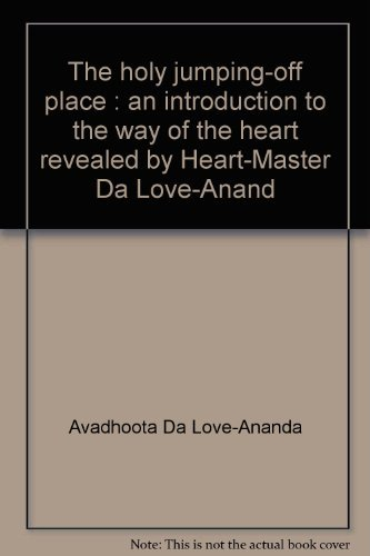 The holy jumping-off place: An introduction to the way of the heart, revealed by Heart-Master Da ...