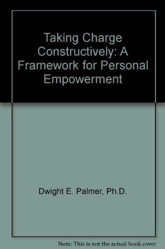 Taking Charge Constructively: A Framework for Personal Empowerment: Dwight E. Palmer, Ph.D.