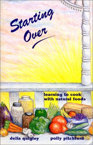 Starting Over: Learning to Cook with Natural Foods: Quigley, Delia, Pitchford, Polly