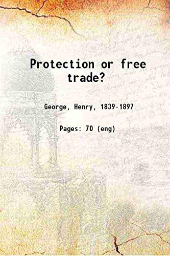 Protection or Free Trade : An Examination of the Tariff Question with Especial Regard to the Inte...