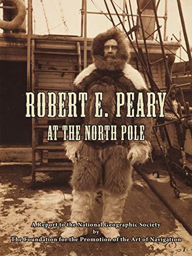 Robert E. Peary at the North Pole: A Report to the National Geographic Society by the Foundation ...