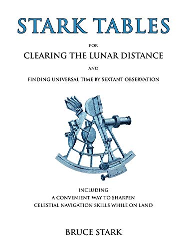 Stark Tables: For Clearing the Lunar Distance and Finding Universal Time by Sextant Observation ...