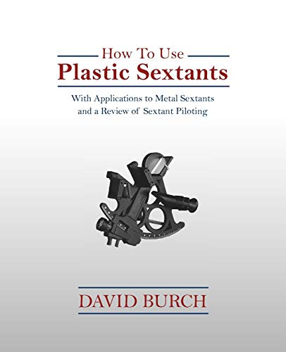 How to Use Plastic Sextants with Applications to Metal Sextants and a Review of Sextant Piloting: ...