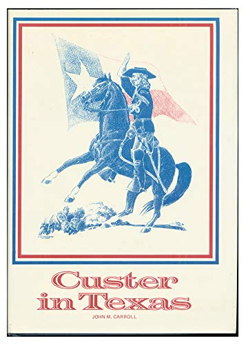 Custer in Texas: An Interrupted Narrative Including Narratives of the First Iowa Cavalry, the ...