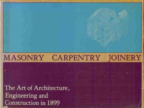Masonry, Carpentry, Joinery: The Art of Architecture, Engineering, and Construction in 1899.: ...