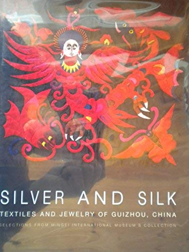 9780914155157: Silver and Silk: Textiles and Jewelry of Guizhou, China: Selections from the Collection of Mingei In