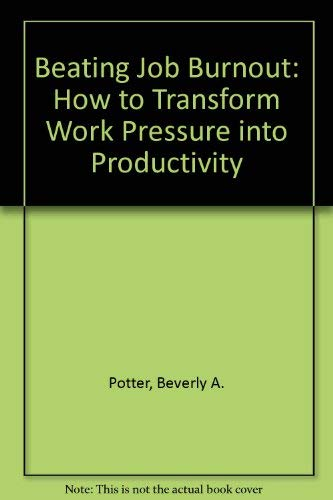 Beating Job Burnout: How to Transform Work Pressure into Productivity: Potter, Beverly A.