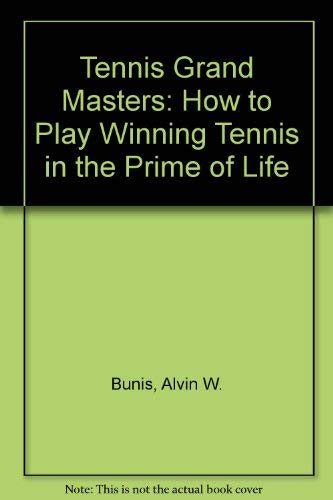 The Tennis Grand Masters: How to Play Winning Tennis in the Prime of Life: Bunis, Alvin W., and ...