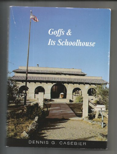 Goffs & its schoolhouse The historic cultural center of the East Mojave desert: Casebier, ...