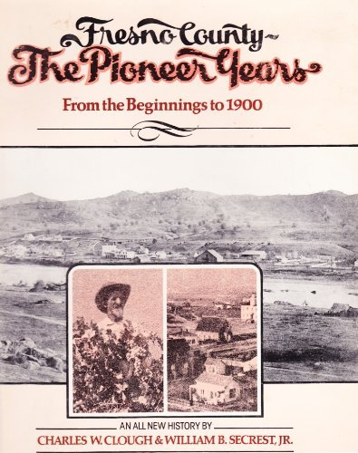 001: Fresno County, the Pioneer Years: From: Secrest, William B.,