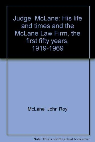 JUDGE McLANE: HIS LIFE AND TIMES AND THE McLANE LAW FIRM THE FIRST FIFTY YEARS, 1919-1969: McLane, ...