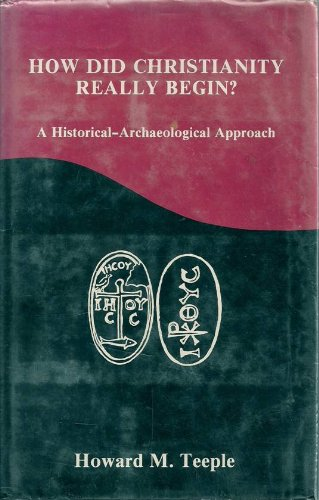 How Did Christianity Really Begin?: A Historical-Archaeological Approach: Teeple, Howard M.