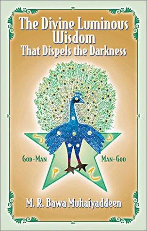 The Divine Luminous Wisdom: That Dispels the Darkness: R. Bawa Muhaiyaddeen, M.