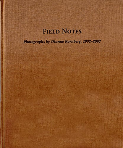 Field Notes: Photographs by Dianne Kornberg, 1992-2007: Dianne Kornberg