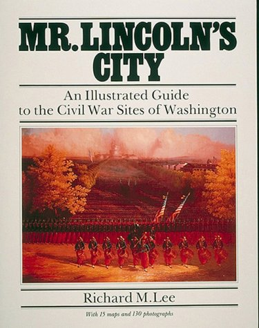 Mr. Lincoln's City: An Illustrated Guide to the Civil War Sites of Washington: Lee, Richard M.
