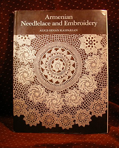 Armenian Needlelace and Embroidery: A Preservation of: Kasparian, Alice Odian;