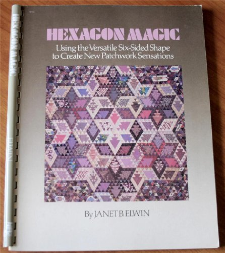 Hexagon Magic: Using the Versatile Six-Sided Shape to Create New Patchwork Sensations: Elwin, Janet...