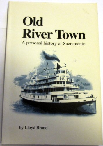 Old River Town: A Personal History of Sacramento: Bruno, Lloyd