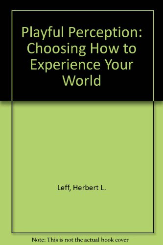 Playful Perception: Choosing How to Experience Your World: Leff, Herbert L.