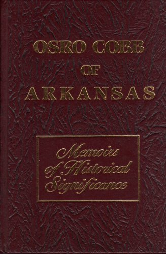 Osro Cobb of Arkansas Memories of Historical Significance: Memoirs of Historical Significance: Osro...