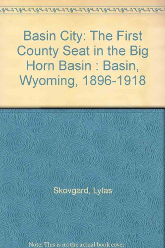 BASIN CITY: THE FIRST COUNTY SEAT IN THE BIG HORN BASIN. BASIN, WYOMING 1896-1918: Skovgard, Lylas