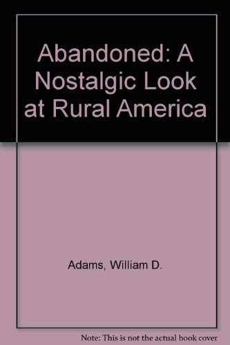 ABANDONED: A Nostalgic Look at Rural America.: William D. Adams