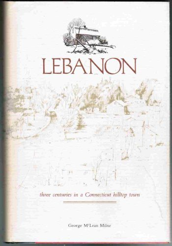 Lebanon: Three Centuries in a Connecticut Hilltop Town - Lilne, George McLean