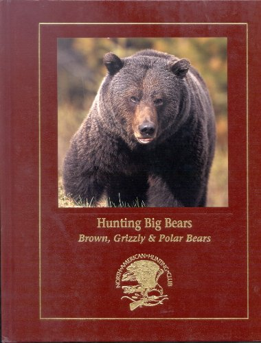 Hunting North America's Big Bear: Grizzly, Brown, and Polar Bear Hunting Techniques and Adventure...