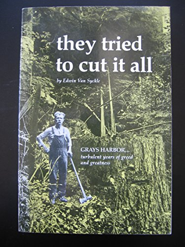 They Tried to Cut It All: Grays Harbor--turbulent Years of Greed and Greatness: Van Syckle, Edwin