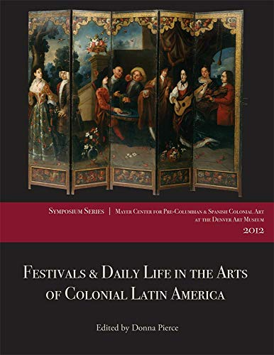 Festivals and Daily Life in the Arts of Colonial Latin America, 1492–1850: Papers from the ...