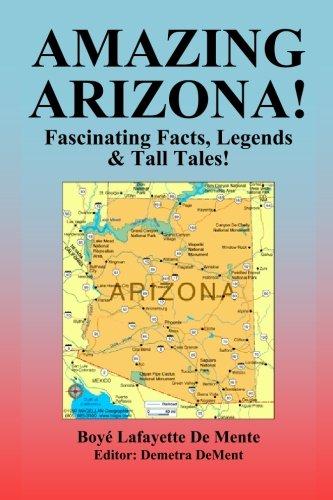 Amazing Arizona!: Fascinating Facts, Legends & Tall Tales!: Boye Lafayette De Mente