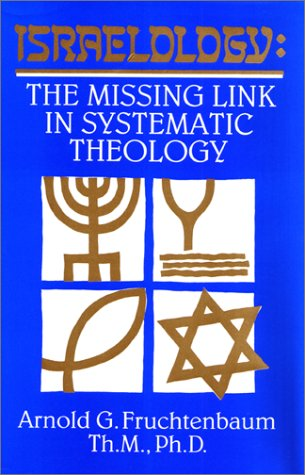 Israelology: The Missing Link in Systematic Theology: Arnold G. Fruchtenbaum